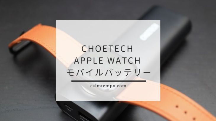 充電台が便利な「CHOETECH Apple Watch 充電 モバイルバッテリー」レビュー